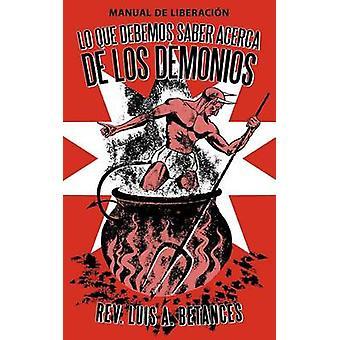 Lo Que Debemos Saber Acerca de Los Demonios Manual de Liberacion by Betances & Luis A.