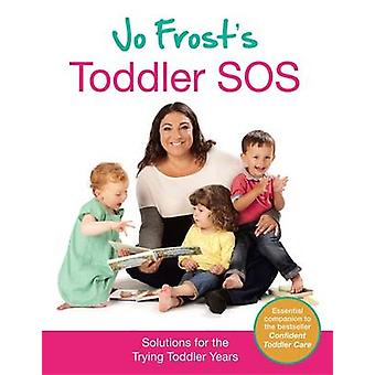 Jo Frost's Toddler SOS - Solutions for the Trying Toddler Years by Jo
