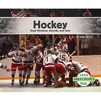 Hockey - - Great Moments - Records - and Facts by Teddy Borth - 9781629