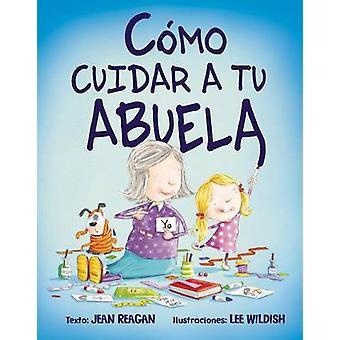Como Cuidar A Tu Abuela by Jean Reagan - Lee Wildish - 9788416117888
