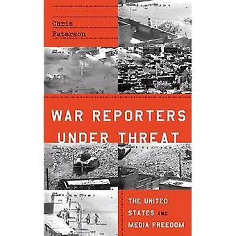 War Reporters Under Threat  The United States and Media Freedom by Chris Paterson