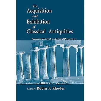 Acquisition and Exhibition of Classical Antiquities Professional Legal and Ethical Perspectives by Rhodes & Robin F.