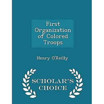 First Organization of Colored Troops  Scholars Choice Edition by OReilly & Henry