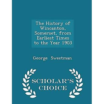 The History of Wincanton Somerset from Earliest Times to the Year 1903  Scholars Choice Edition by Sweetman & George
