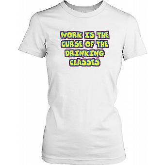 Werk is de vloek van het drinken klassen - grappige Quote dames T Shirt