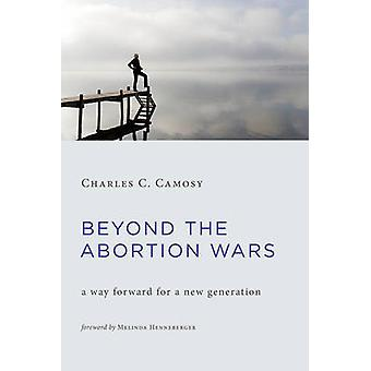 Beyond the Abortion Wars - A Way Forward for a New Generation by Charl
