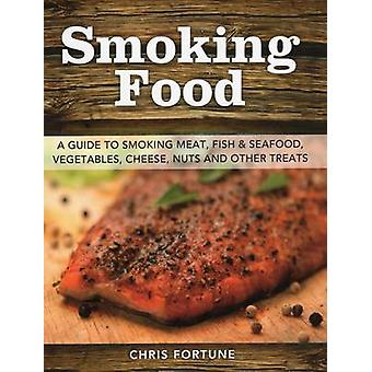 Smoking Food - A Guide to Smoking Meat - Fish & Seafood - Vegetables -
