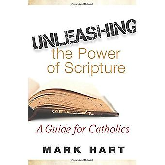 Unleashing the Power of Scripture - A Guide for Catholics by Mark Hart
