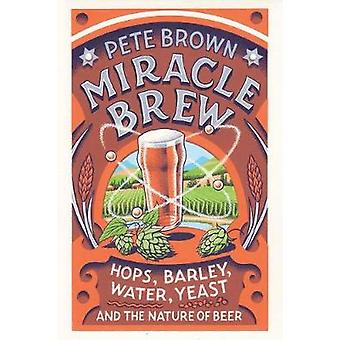 Miracle Brew - Hops - Barley - Water - Yeast and the Nature of Beer by