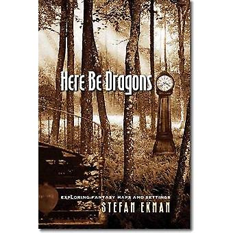 Here be Dragons - Exploring Fantasy Maps and Settings by Stefan Ekman