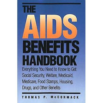 The AIDS Benefits Handbook Everything You Need to Know to Get Social Security Welfare Medicaid Medicare Food Stamps Housing... by McCormack & Thomas P.