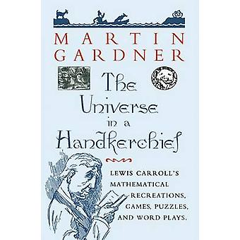 The Universe in a Handkerchief  Lewis Carrolls Mathematical Recreations Games Puzzles and Word Plays by Gardner & Martin