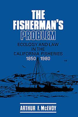 The Fisherhommes Problem Ecology and Law in the California Fisheries 1850 1980 by McEvoy & Arthur F.