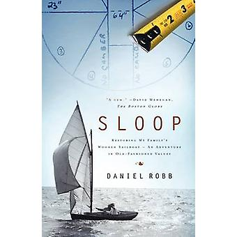 Sloop Restoring My Familys Wooden Sailboat An Adventure in OldFashioned Values by Robb & Daniel