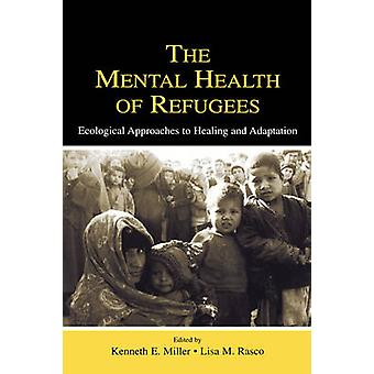 The Mental Health of Refugees Ecological Approaches to Healing and Adaptation by Miller & Kenneth E.