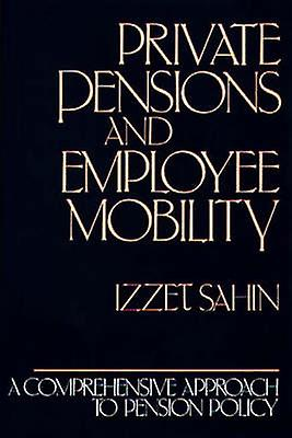 Private Pensions and Employee Mobility A Comprehensive Approach to Pension Policy by Sahin & Izzet