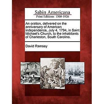 Un'orazione consegnato per l'anniversario dell'indipendenza americana 4 luglio 1794 in Saint Michaels Church agli abitanti di Charleston South Carolina. da Ramsey & David
