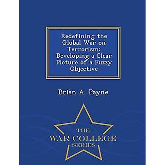 Redefining the Global War on Terrorism Developing a Clear Picture of a Fuzzy Objective  War College Series by Payne & Brian A.