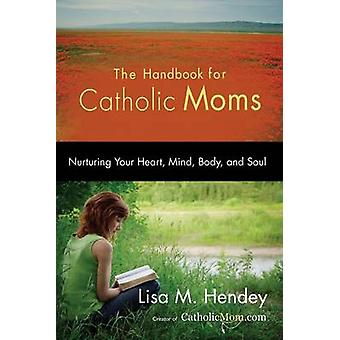 The Handbook for Catholic Moms Nurturing Your Heart Mind Body and Soul by Hendey & Lisa M.