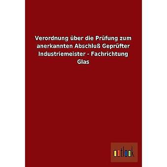 Verordnung ber die Prfung zum anerkannten Abschlu Geprfter Industriemeister  Fachrichtung Glas by ohne Autor