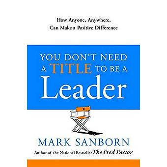 You Don't Need a Title to Be a Leader - How Anyone - Anywhere - Can Ma