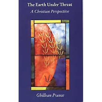 The Earth Under Threat - A Christian Perspective by Ghillean T. Prance