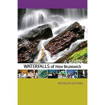 Waterfalls of New Brunswick - A Guide by Nicholas Guitard - 9780864926
