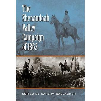 The Shenandoah Valley Campaign of 1862 by Gary W. Gallagher - 9780807