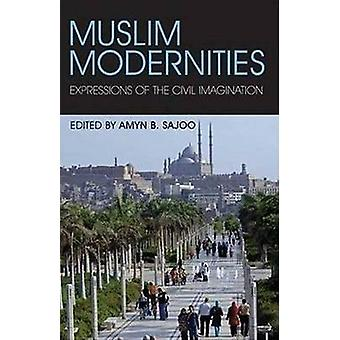 Muslim Modernities - Expressions of the Civil Imagination by Amyn B. S