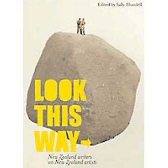 Look This Way - New Zealand Writers on New Zealand Artists by Sally Bl