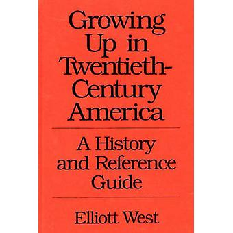 Growing Up in TwentiethCentury America A History and Reference Guide by West & Elliott