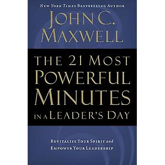 The 21 Most Powerful Minutes in a Leaders Day Revitalize Your Spirit and Empower Your Leadership by Maxwell & John C.