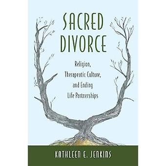 Sacred Divorce Religion Therapeutic Culture and Ending Life Partnerships by Jenkins & Kathleen E.