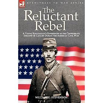The Reluctant Rebel a Young Kentuckians Experiences in the Confederate Infantry and Cavalry During the American Civil War by Stevenson & William & G.