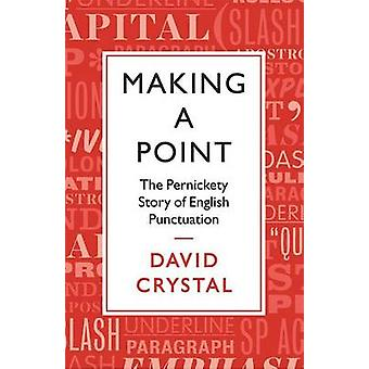 Making a Point - The Persnickety Story of English Punctuation by David