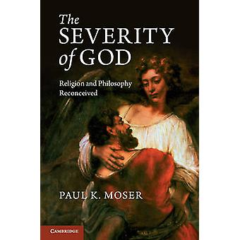 The Severity of God - Religion and Philosophy Reconceived by Paul K. M
