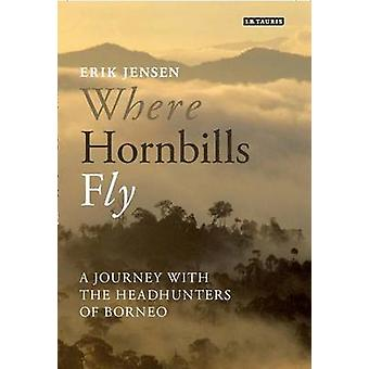 Where Hornbills Fly - A Journey with the Headhunters of Borneo by Erik
