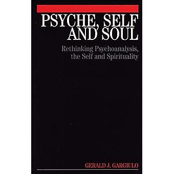 Psyche, Self and Soul : Rethinking Psychoanalysis, the Self and Spirituality