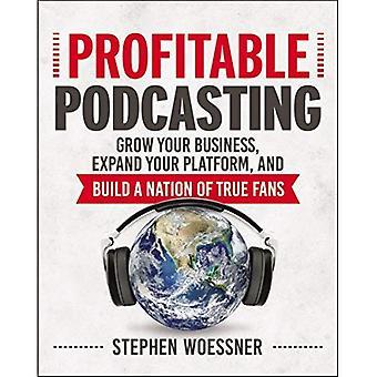 Profitable Podcasting: Steigern Sie Ihren Umsatz, erweitern Sie Ihre Plattform zu und bauen eine Nation von echten Fans zu