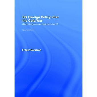 Us Foreign Policy After the Cold War Global Hegemon or Reluctant Sheriff by Cameron & Fraser