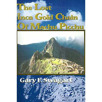 The Lost Inca Gold Chain of Machu Picchu by Swagart & Gary F.