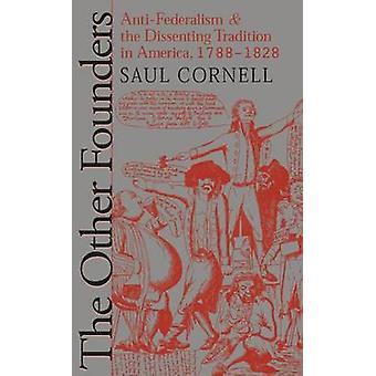 Other Founders AntiFederalism and the Dissenting Tradition in America 17881828 by Cornell & Saul