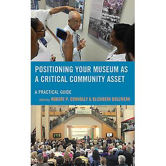 Positioning Your Museum as a Critical Community Asset - A Practical Gu
