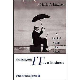 Managing IT as a Business - A Survival Guide for CEO's by Mark D. Lutc