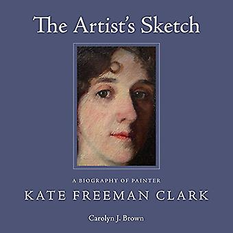 The Artist's Sketch - A Biography of Painter Kate Freeman Clark by Car