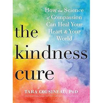 The Kindness Cure - How the Science of Compassion Can Heal Your Heart