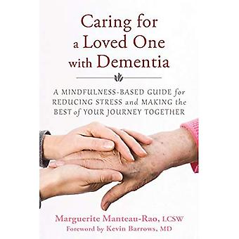 Caring for a Loved One with Dementia: A Mindfulness-Based Guide for Reducing Stress and Making the Best of Your...