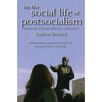 On the Social Life of Postsocialism Memory Consumption Germany by Berdahl & Daphne