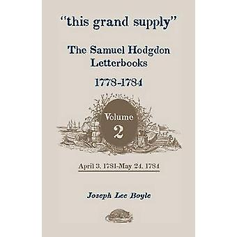 This Grand Supply the Samuel Hodgdon Letterbooks 17781784. Volume 2 April 3 1781May 24 1784 by Hodgdon & Samuel