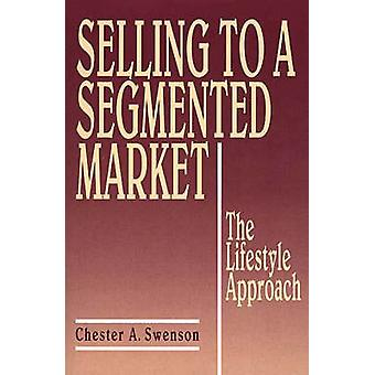 Selling to a Segmented Market The Lifestyle Approach by Swenson & Chester A.